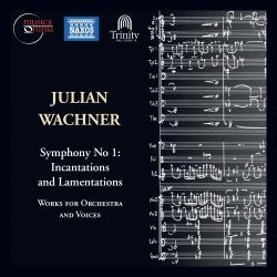 """Julian Wachner: Symphony No. 1, """"""""Incantations and Lamentations"""""""" and Voices"""